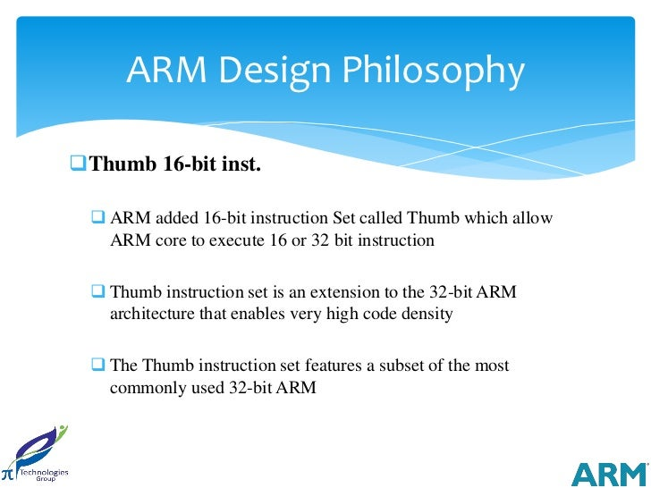 ARM Design PhilosophyThumb 16-bit inst.   ARM added 16-bit instruction Set called Thumb which allow    ARM core to execu...