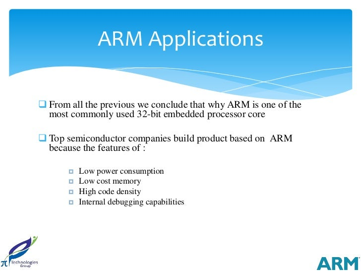 ARM Applications From all the previous we conclude that why ARM is one of the  most commonly used 32-bit embedded process...