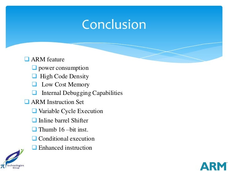 Conclusion ARM feature   power consumption   High Code Density   Low Cost Memory   Internal Debugging Capabilities A...