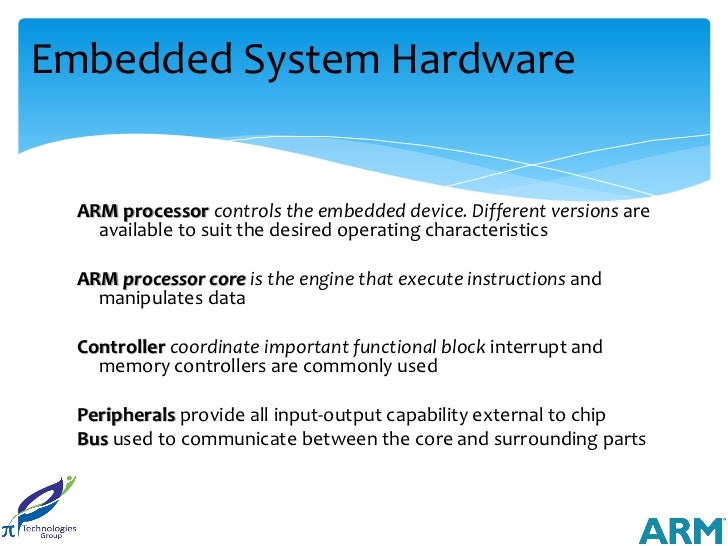 Embedded System Hardware  ARM processor controls the embedded device. Different versions are    available to suit the desi...