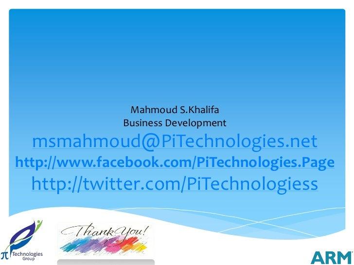 Mahmoud S.Khalifa              Business Development  msmahmoud@PiTechnologies.nethttp://www.facebook.com/PiTechnologies.Pa...