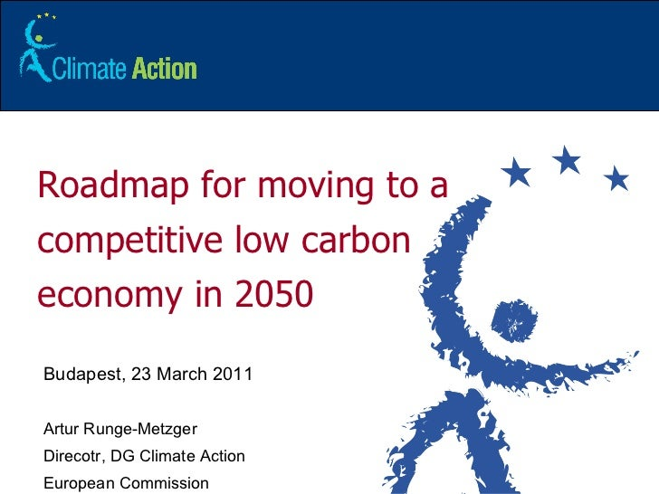Roadmap for moving to a competitive low carbon economy in 2050 Budapest, 23 March 2011 Artur Runge-Metzger Direcotr, DG Cl...