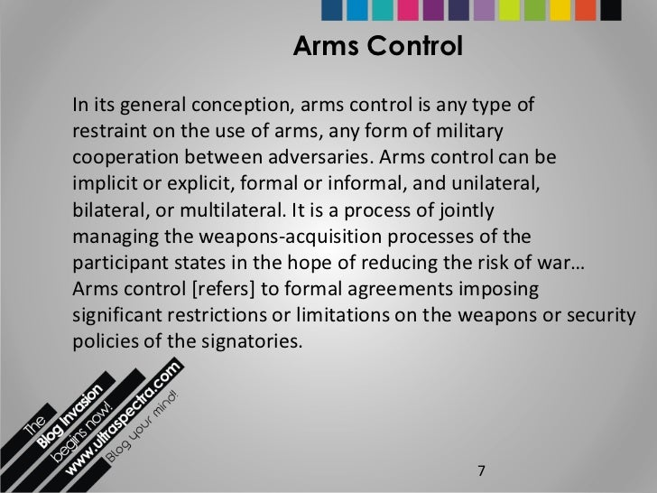 arms control disarmament Arms control and disarmament - modern arms control one highly celebrated arms control agreement is the 1968 treaty on the non-proliferation of nuclear weapons, or non-proliferation treaty, designed to prevent the spread of nuclear weapons to other countries.