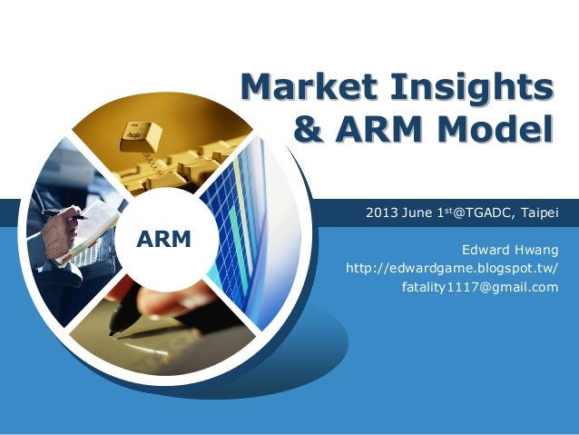 LOGOMarket Insights& ARM Model2013 June 1st@TGADC, TaipeiEdward Hwanghttp://edwardgame.blogspot.tw/fatality1117@gmail.comARM