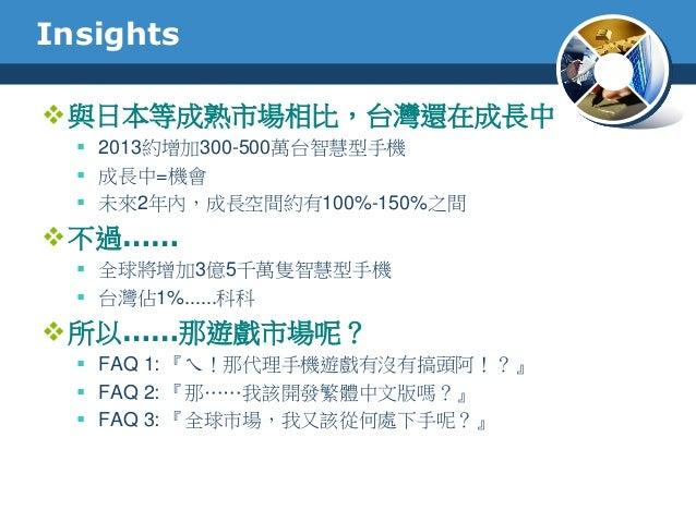 Insights與日本等成熟市場相比,台灣還在成長中 2013約增加300-500萬台智慧型手機 成長中=機會 未來2年內,成長空間約有100%-150%之間不過…… 全球將增加3億5千萬隻智慧型手機 台灣佔1%......科科...
