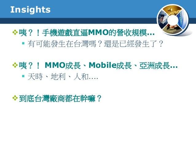 Insights咦?!手機遊戲直逼MMO的營收規模… 有可能發生在台灣嗎?還是已經發生了?咦?! MMO成長、Mobile成長、亞洲成長… 天時、地利、人和….到底台灣廠商都在幹嘛?