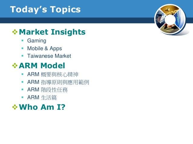 Today's TopicsMarket Insights Gaming Mobile & Apps Taiwanese MarketARM Model ARM 概要與核心精神 ARM 指導原則與應用範例 ARM 階段性任務 ...