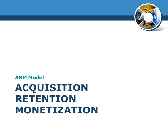 ACQUISITIONRETENTIONMONETIZATIONARM Model