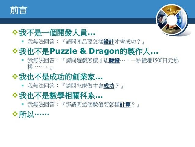 前言我不是一個開發人員… 我無法回答:『請問產品要怎樣設計才會成功?』我也不是Puzzle & Dragon的製作人… 我無法回答:『請問遊戲怎樣才能賺錢…,一秒鐘賺1500日元那樣……。』我也不是成功的創業家… 我無法回答:『請問...