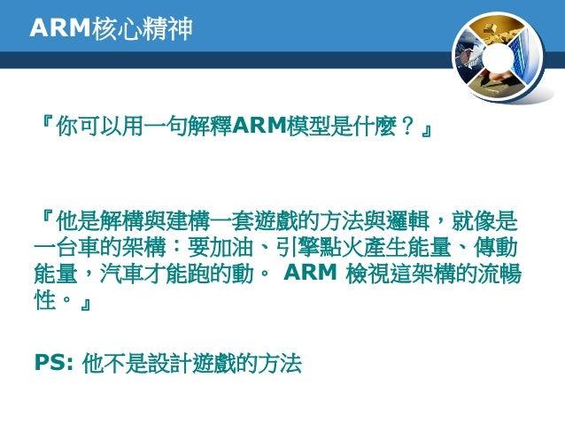 ARM核心精神『你可以用一句解釋ARM模型是什麼?』『他是解構與建構一套遊戲的方法與邏輯,就像是一台車的架構:要加油、引擎點火產生能量、傳動能量,汽車才能跑的動。 ARM 檢視這架構的流暢性。』PS: 他不是設計遊戲的方法