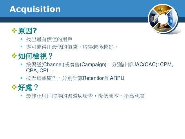 Acquisition原因? 找出最有價值的用戶 盡可能得用最低的價錢、取得越多越好。如何檢視? 按渠道(Channel)或廣告(Campaign),分別計算UAC(CAC): CPM,CPA, CPI….. 按渠道或廣告,分別計算...
