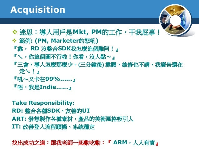 Acquisition 迷思:導入用戶是Mkt, PM的工作,干我屁事! 範例: (PM, Marketer的怒吼)『靠, RD 沒整合SDK我怎麼追個雕阿!』『ㄟ,你這個圖不行啦!你看,沒人點~』『三會,導入怎麼那麼少。(三分鐘後) 靠腰...