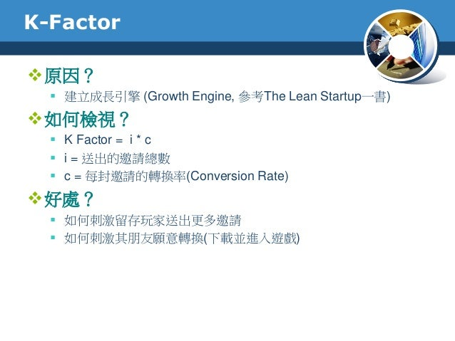K-Factor原因? 建立成長引擎 (Growth Engine, 參考The Lean Startup一書)如何檢視? K Factor = i * c i = 送出的邀請總數 c = 每封邀請的轉換率(Conversion R...