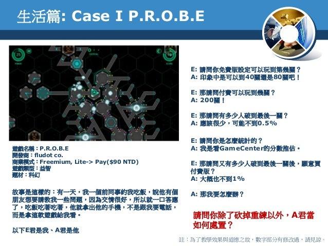 生活篇: Case I P.R.O.B.E遊戲名稱:P.R.O.B.E開發商:fludot co.商業模式:Freemium, Lite-> Pay($90 NTD)遊戲類型:益智題材:科幻故事是這樣的:有一天,我一個前同事約我吃飯,說他有個朋...