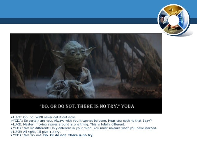 LUKE: Oh, no. Well never get it out now.YODA: So certain are you. Always with you it cannot be done. Hear you nothing th...