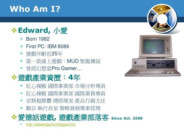 Who Am I?Edward, 小愛 Born 1982 First PC: IBM 8086 遊戲年齡近25年 第一款線上遊戲:MUD 聖龍傳說 曾經幻想當Pro Gamer…遊戲產業資歷:4年 紅心辣椒 國際事業部 市場分...