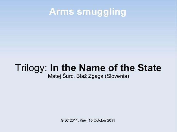 Arms smugglingTrilogy: In the Name of the State       Matej Šurc, Blaž Zgaga (Slovenia)            GIJC 2011, Kiev, 13 Oct...