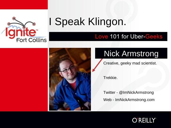 I Speak Klingon. <ul><li>Love   101 for Uber- Geeks -- </li></ul>Nick Armstrong Creative, geeky mad scientist. Trekkie. Tw...