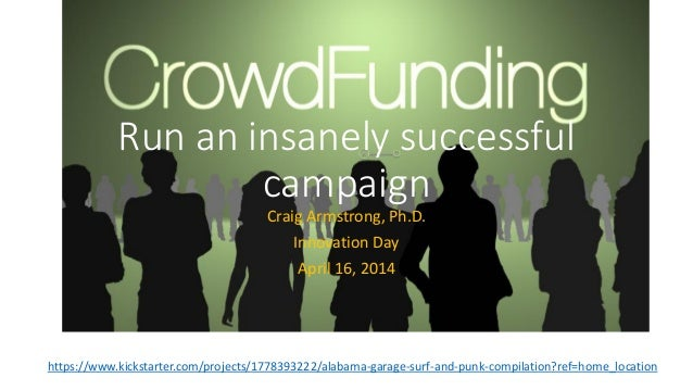Run an insanely successful campaign Craig Armstrong, Ph.D. Innovation Day April 16, 2014 https://www.kickstarter.com/proje...