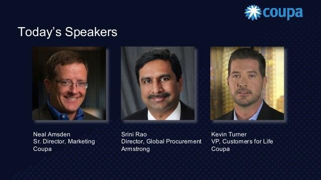 Today's Speakers Neal Amsden Sr. Director, Marketing Coupa Srini Rao Director, Global Procurement Armstrong Kevin Turner V...