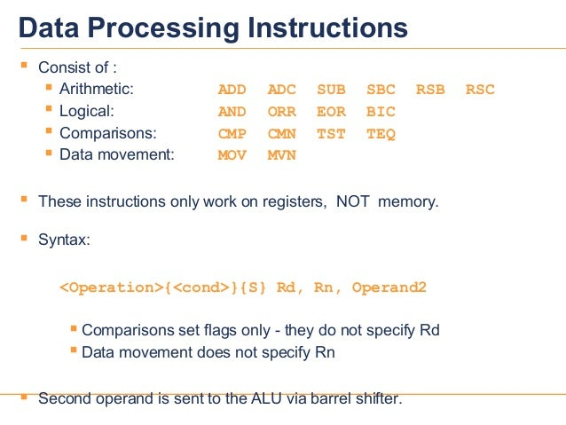 1111Data Processing Instructions Consist of : Arithmetic: ADD ADC SUB SBC RSB RSC Logical: AND ORR EOR BIC Comparisons...