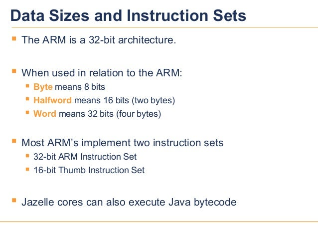 22Data Sizes and Instruction Sets The ARM is a 32-bit architecture. When used in relation to the ARM: Byte means 8 bits...
