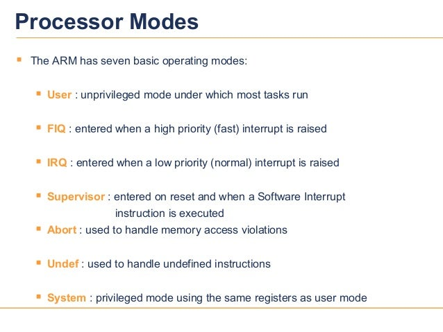 33Processor Modes The ARM has seven basic operating modes: User : unprivileged mode under which most tasks run FIQ : en...