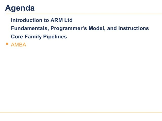 3030AgendaIntroduction to ARM LtdFundamentals, Programmer's Model, and InstructionsCore Family Pipelines AMBA