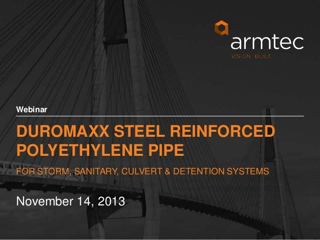Webinar  DUROMAXX STEEL REINFORCED POLYETHYLENE PIPE FOR STORM, SANITARY, CULVERT & DETENTION SYSTEMS  November 14, 2013 1...