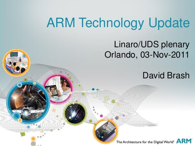 Linaro/UDS plenary Orlando, 03-Nov-2011 David Brash ARM Technology Update