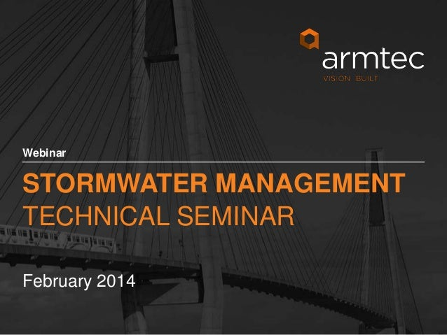 Webinar  STORMWATER MANAGEMENT TECHNICAL SEMINAR February 2014 1 © 2013 Armtec Infrastructure Inc. • Confidential & Propri...
