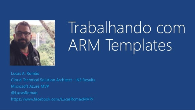 Trabalhando com ARM Templates Lucas A. Romão Cloud Technical Solution Architect – N3 Results Microsoft Azure MVP @LucasRom...