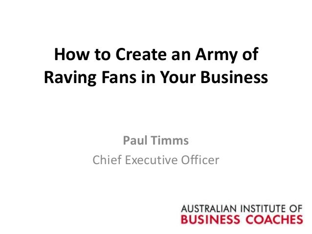 How to Create an Army of Raving Fans in Your Business Paul Timms Chief Executive Officer