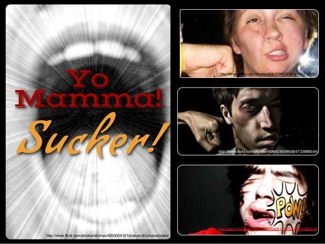 Yo Mamma! Sucker! http://www.flickr.com/photos/alishav/4253056121/sizes/o/in/photostream/ http://www.flickr.com/photos/82677...