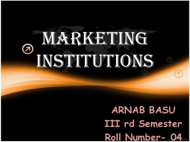 MARKETINGINSTITUTIONS       ARNAB BASU      III rd Semester      Roll Number- 04