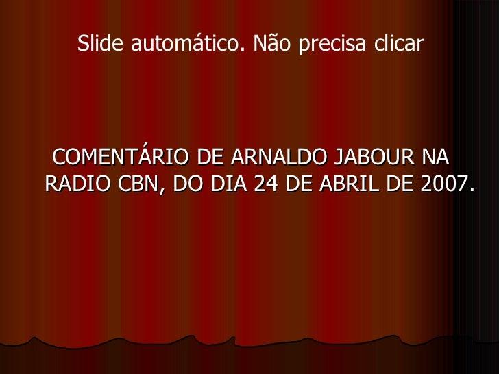 <ul><li>COMENTÁRIO DE ARNALDO JABOUR NA RADIO CBN, DO DIA 24 DE ABRIL DE 2007. </li></ul>Slide automático. Não precisa cli...