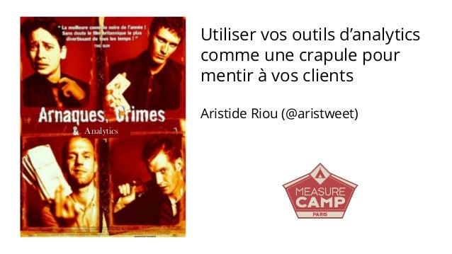 Analytics Utiliser vos outils d'analytics comme une crapule pour mentir à vos clients Aristide Riou (@aristweet)
