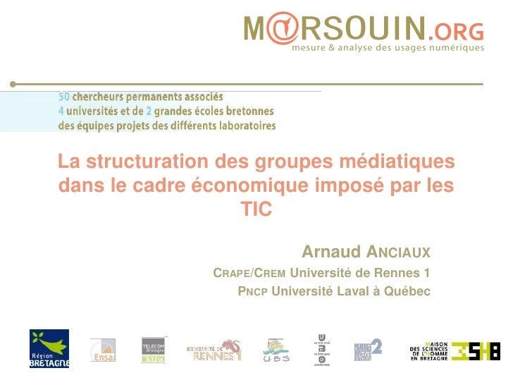 La structuration des groupes médiatiques dans le cadre économique imposé par les TIC<br />Arnaud Anciaux<br />Crape/Crem U...