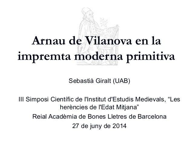 Arnau de Vilanova en la impremta moderna primitiva Sebastià Giralt (UAB) III Simposi Científic de l'Institut d'Estudis Med...