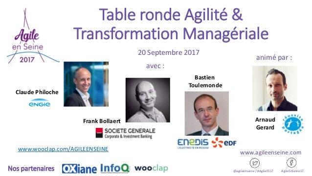 Table ronde Agilité & Transformation Managériale 20 Septembre 2017 @agileenseine / #AgileES17 AgileEnSeine17Nos partenaire...