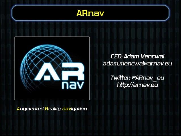 ARnav  CEO: Adam Mencwal adam.mencwal@arnav.eu Twitter: @ARnav_eu http://arnav.eu  Augmented Reality navigation