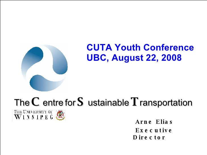Arne Elias Executive Director The   C entre   for   S ustainable   T ransportation CUTA Youth Conference UBC, August 22, 2...
