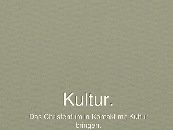 Kultur.Das Christentum in Kontakt mit Kultur              bringen.