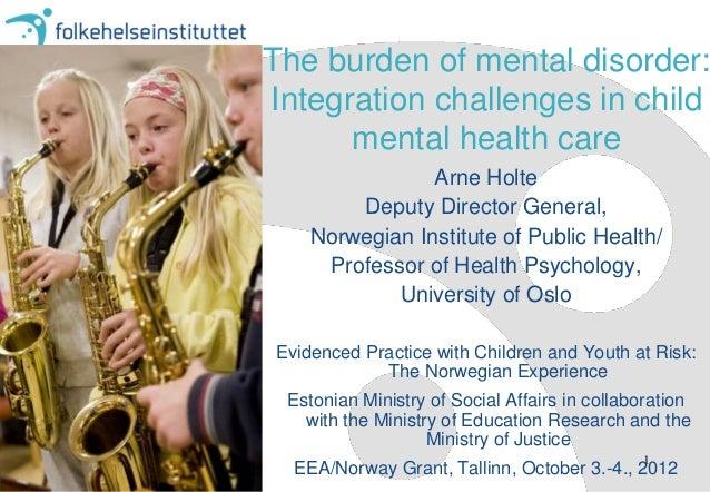 The burden of mental disorder:Integration challenges in child      mental health care                Arne Holte        Dep...