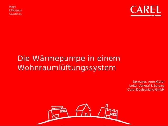 Sprecher: Arne Müller Leiter Verkauf & Service Carel Deutschland GmbH Die Wärmepumpe in einem Wohnraumlüftungssystem