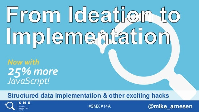 #SMX #14A @mike_arnesen Structured data implementation & other exciting hacks Now with 25% more JavaScript!