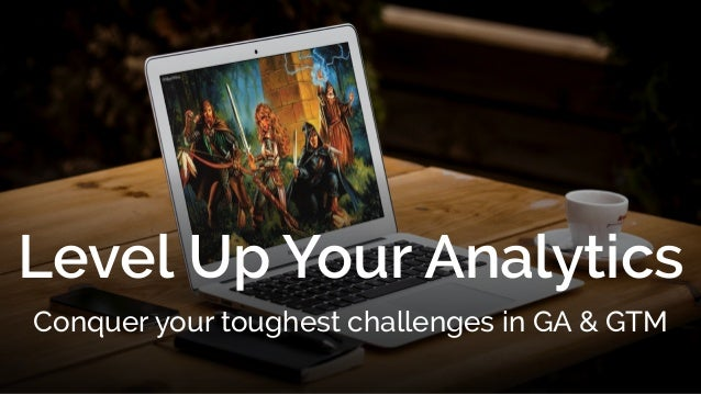 Level Up Your Analytics Conquer your toughest challenges in GA & GTM