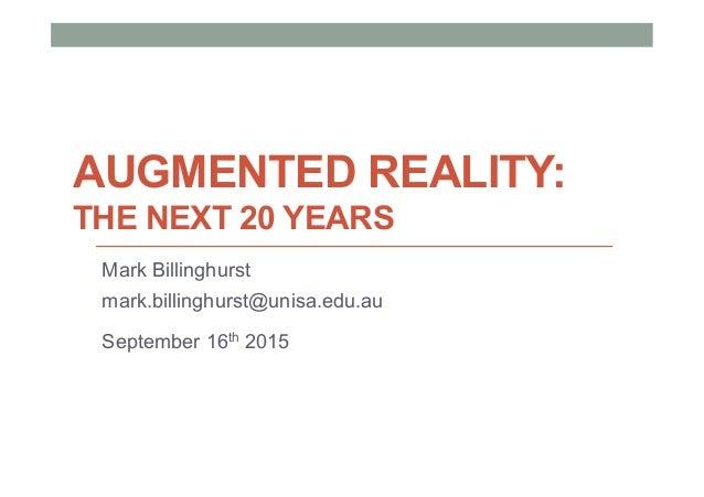 AUGMENTED REALITY: THE NEXT 20 YEARS Mark Billinghurst mark.billinghurst@unisa.edu.au September 16th 2015