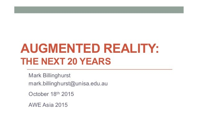 AUGMENTED REALITY: THE NEXT 20 YEARS Mark Billinghurst mark.billinghurst@unisa.edu.au October 18th 2015 AWE Asia 2015