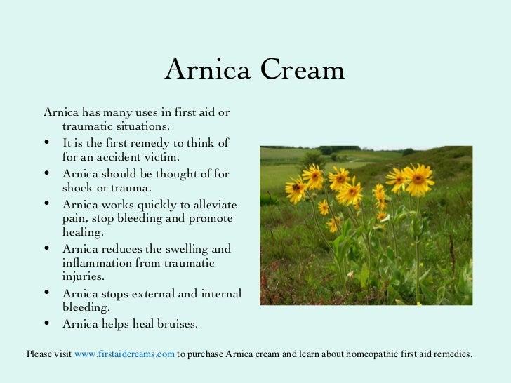 Arnica  Cream <ul><li>Arnica has many uses in first aid or traumatic situations. </li></ul><ul><li>It is the first remedy ...